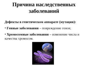 Причина наследственных заболеваний Дефекты в генетическом аппарате (мутации):