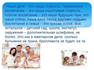 """""""Наши дети – это наша старость. Правильное воспитание – это наша счастливая с"""