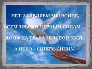 НЕТ ЗАЯВЛЯЕМ МЫ ВОЙНЕ, ВСЕМ ЗЛЫМ И ЧЕРНЫМ СИЛАМ…. ДОЛЖНА ТРАВА ЗЕЛЕНОЙ БЫТЬ,