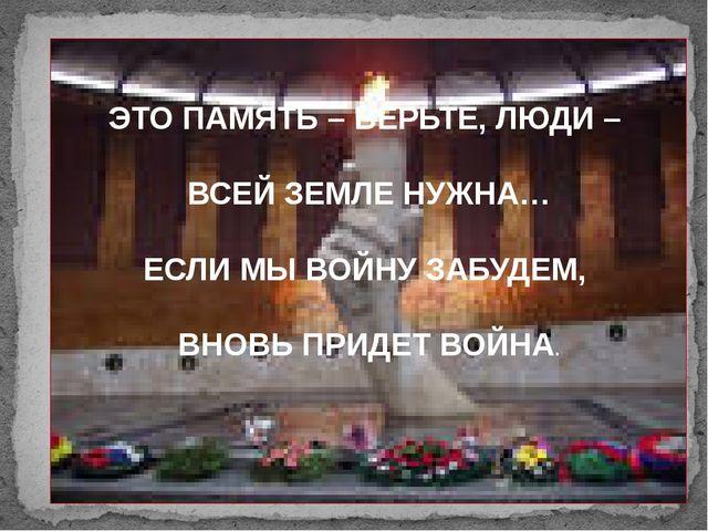ЭТО ПАМЯТЬ – ВЕРЬТЕ, ЛЮДИ – ВСЕЙ ЗЕМЛЕ НУЖНА… ЕСЛИ МЫ ВОЙНУ ЗАБУДЕМ, ВНОВЬ П...