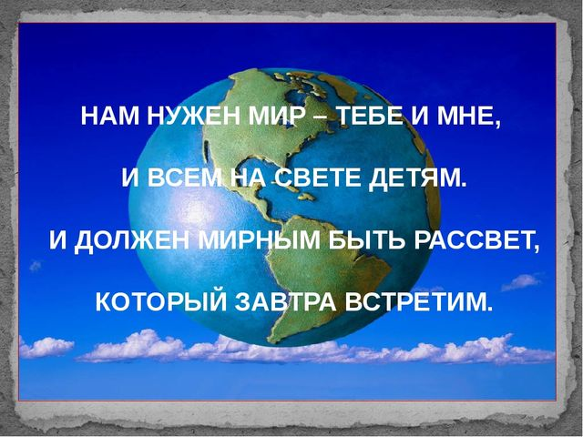 НАМ НУЖЕН МИР – ТЕБЕ И МНЕ, И ВСЕМ НА СВЕТЕ ДЕТЯМ. И ДОЛЖЕН МИРНЫМ БЫТЬ РАССВ...
