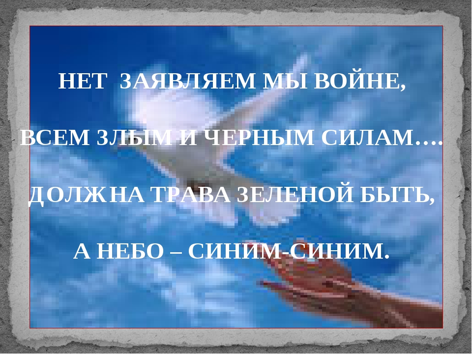 НЕТ ЗАЯВЛЯЕМ МЫ ВОЙНЕ, ВСЕМ ЗЛЫМ И ЧЕРНЫМ СИЛАМ…. ДОЛЖНА ТРАВА ЗЕЛЕНОЙ БЫТЬ,...