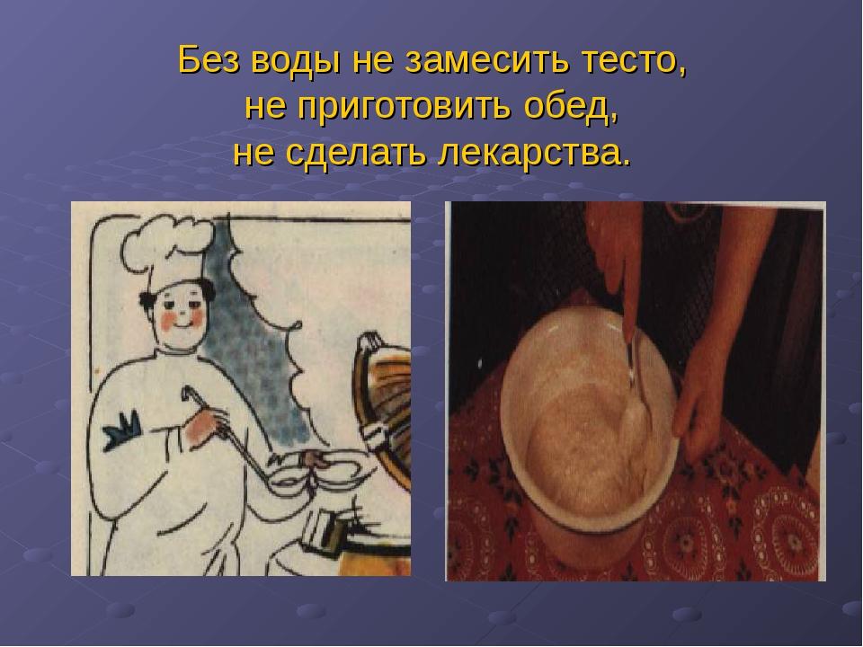Без воды не замесить тесто, не приготовить обед, не сделать лекарства.