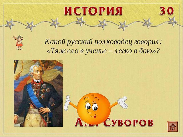 Какой русский полководец говорил: «Тяжело в ученье – легко в бою»?