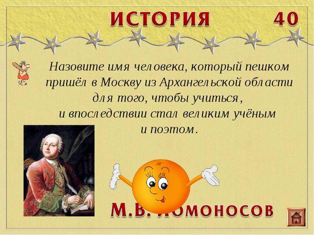 Назовите имя человека, который пешком пришёл в Москву из Архангельской област...