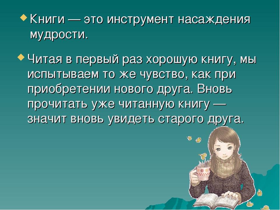 Книги — это инструмент насаждения мудрости. Читая в первый раз хорошую книгу,...
