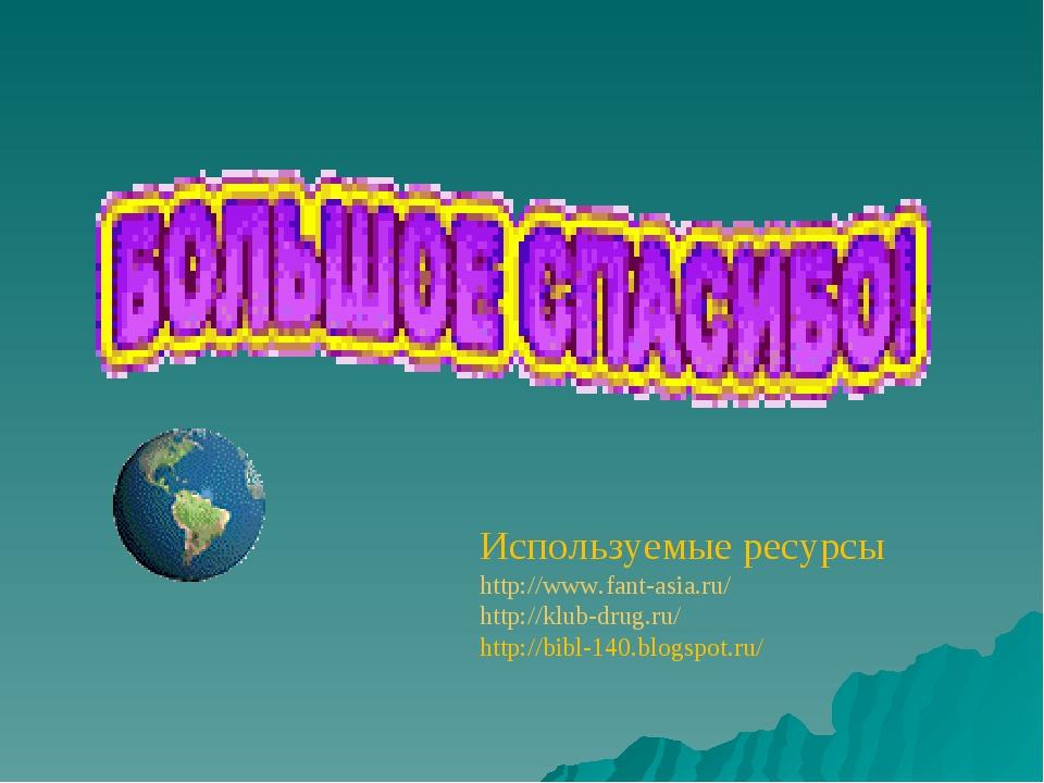 Используемые ресурсы http://www.fant-asia.ru/ http://klub-drug.ru/ http://bib...