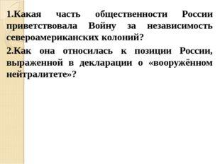 1.Какая часть общественности России приветствовала Войну за независимость сев