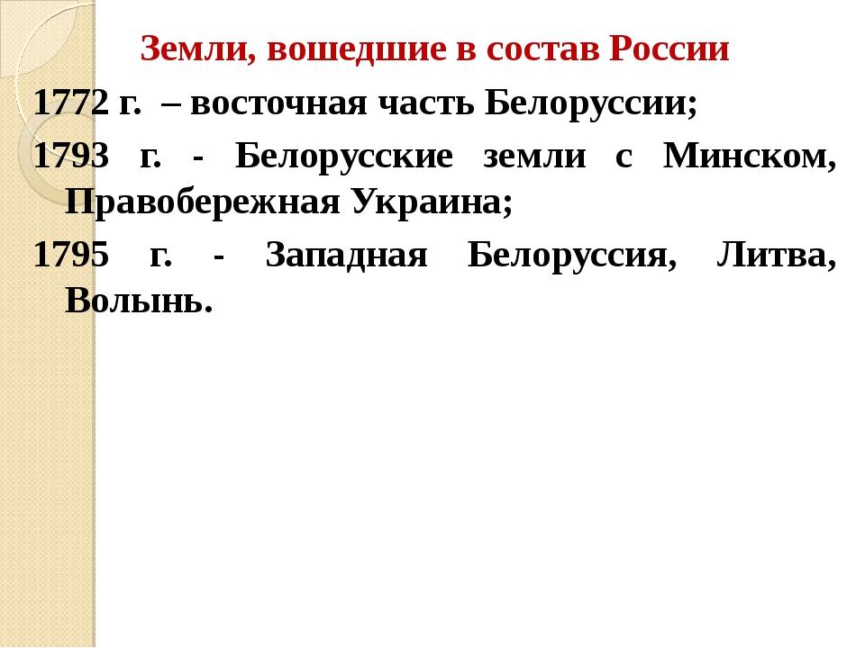 Земли, вошедшие в состав России 1772 г.  – восточная часть Белоруссии; 1793...