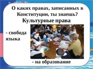 О каких правах, записанных в Конституции, ты знаешь? - свобода языка Культурн