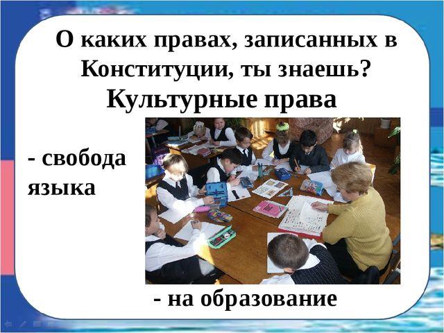 О каких правах, записанных в Конституции, ты знаешь? - свобода языка Культурн...