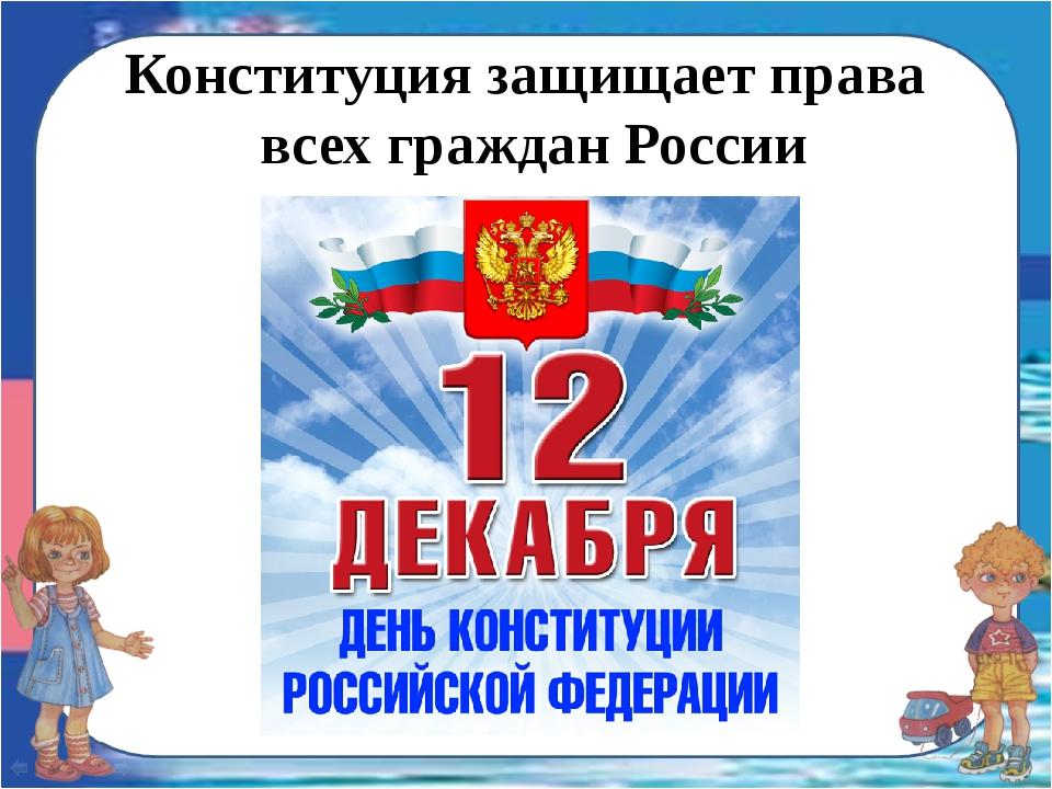 Конституция защищает права всех граждан России