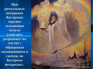 При ритуальных похоронах Костромы хоронят соломенное чучело (сжигают, разрыва