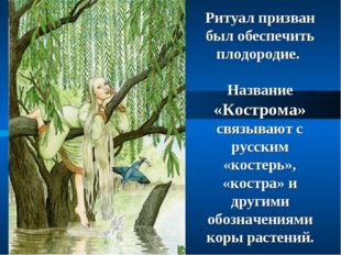 Ритуал призван был обеспечить плодородие. Название «Кострома» связывают с рус