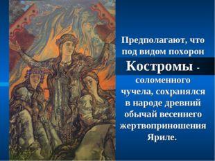 Предполагают, что под видом похорон Костромы - соломенного чучела, сохранялся
