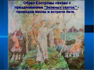 """Образ Костромы связан с празднованием """"Зеленых святок"""" - проводов весны и вс"""