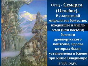 Отец - Семаргл (Огнебог). В славянской мифологии божество, входившее в число
