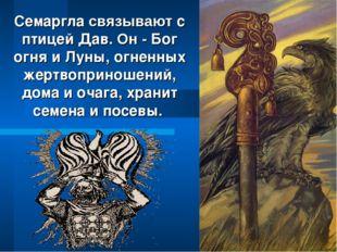 Семаргла связывают с птицей Дав. Он - Бог огня и Луны, огненных жертвоприноше