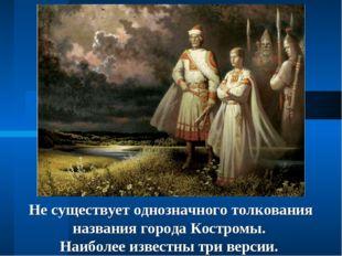 Не существует однозначного толкования названия города Костромы. Наиболее изве
