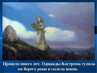 Прошло много лет. Однажды Кострома гуляла по берегу реки и сплела венок.