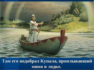 Там его подобрал Купала, проплывавший мимо в лодке.