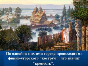 """По одной из них имя города происходит от финно-угорского """"кострум"""", что значи"""