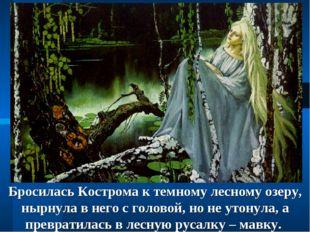 Бросилась Кострома к темному лесному озеру, нырнула в него с головой, но не у