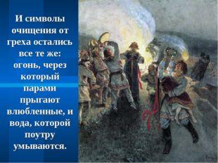 И символы очищения от греха остались все те же: огонь, через который парами п