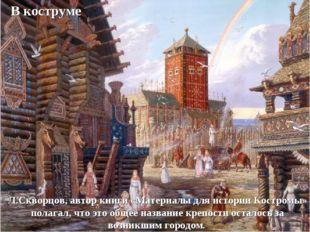 В коструме Л.Скворцов, автор книги «Материалы для истории Костромы» полагал,