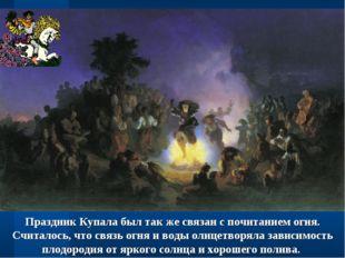 Праздник Купала был так же связан с почитанием огня. Считалось, что связь огн