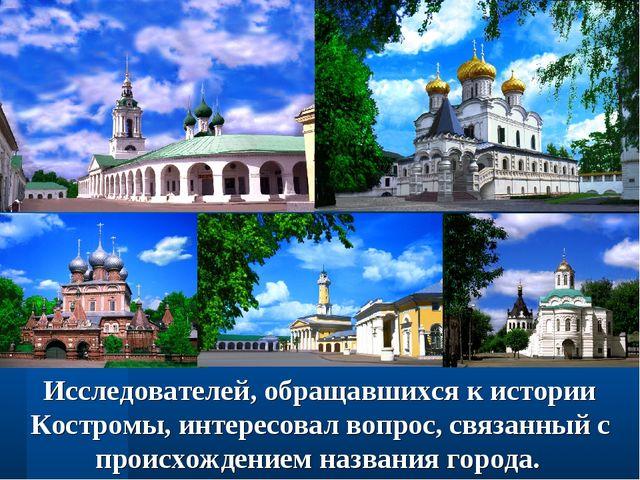 Исследователей, обращавшихся к истории Костромы, интересовал вопрос, связанны...