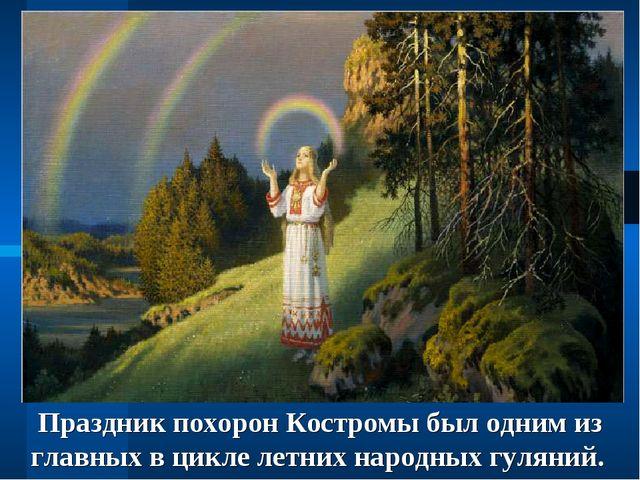 Праздник похорон Костромы был одним из главных в цикле летних народных гуляний.