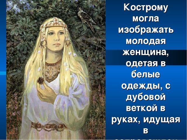 Кострому могла изображать молодая женщина, одетая в белые одежды, с дубовой в...