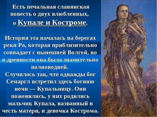 Есть печальная славянская повесть о двух влюбленных, о Купале и Костроме. Ис...