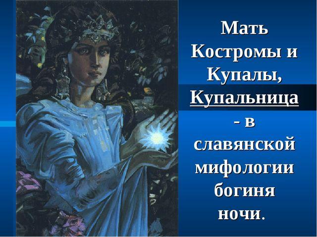 Мать Костромы и Купалы, Купальница - в славянской мифологии богиня ночи.
