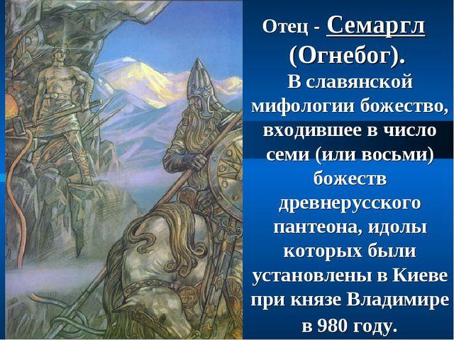 Отец - Семаргл (Огнебог). В славянской мифологии божество, входившее в число...