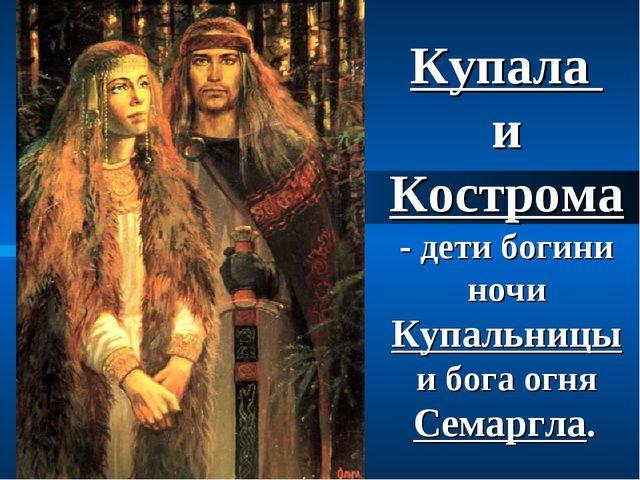 Купала и Кострома - дети богини ночи Купальницы и бога огня Семаргла.