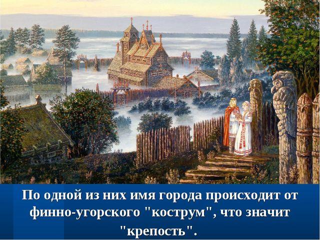 """По одной из них имя города происходит от финно-угорского """"кострум"""", что значи..."""