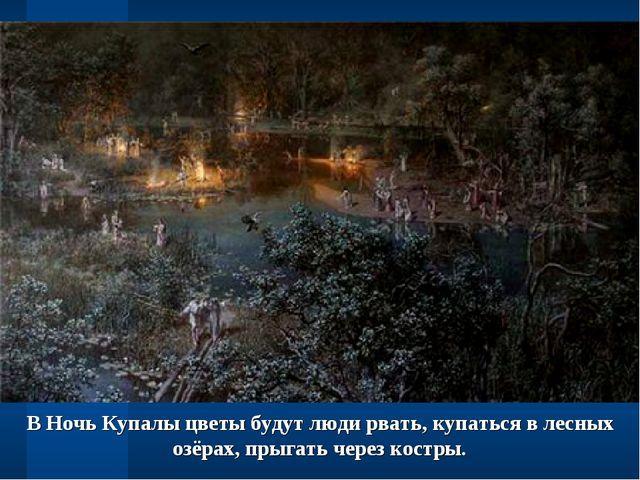 В Ночь Купалы цветы будут люди рвать, купаться в лесных озёрах, прыгать через...