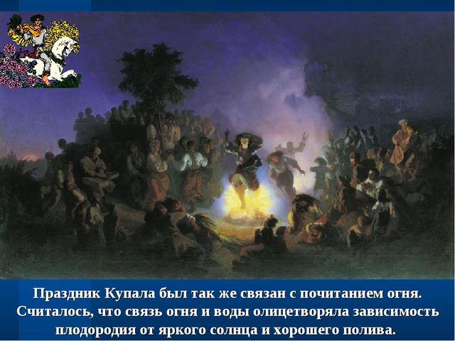 Праздник Купала был так же связан с почитанием огня. Считалось, что связь огн...