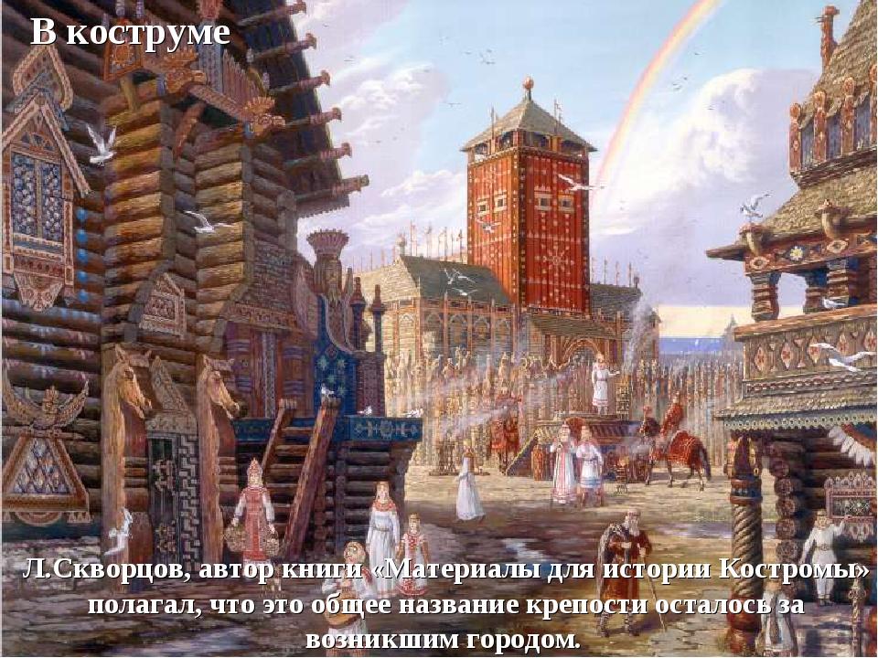 В коструме Л.Скворцов, автор книги «Материалы для истории Костромы» полагал,...
