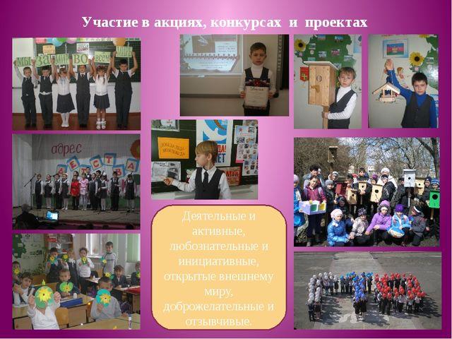 Участие в акциях, конкурсах и проектах Деятельные и активные, любознательные...