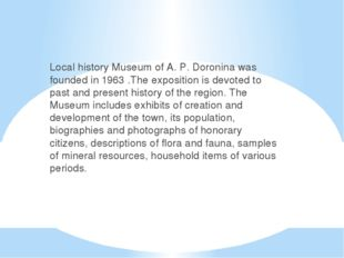 Local history Museum of A. P. Doronina was founded in 1963 .The exposition is