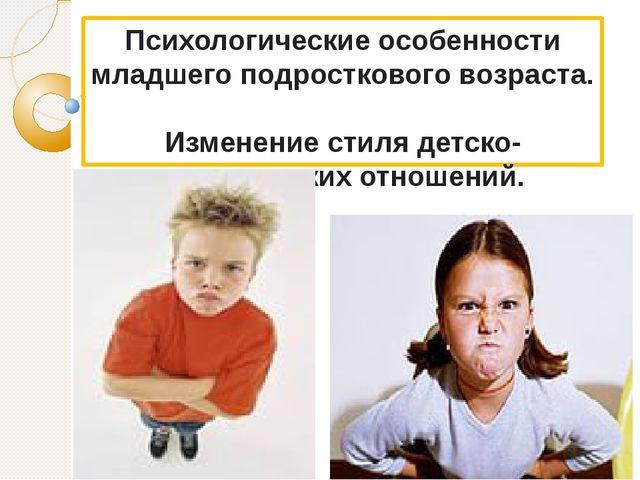 Психологические особенности младшего подросткового возраста. Изменение стиля...