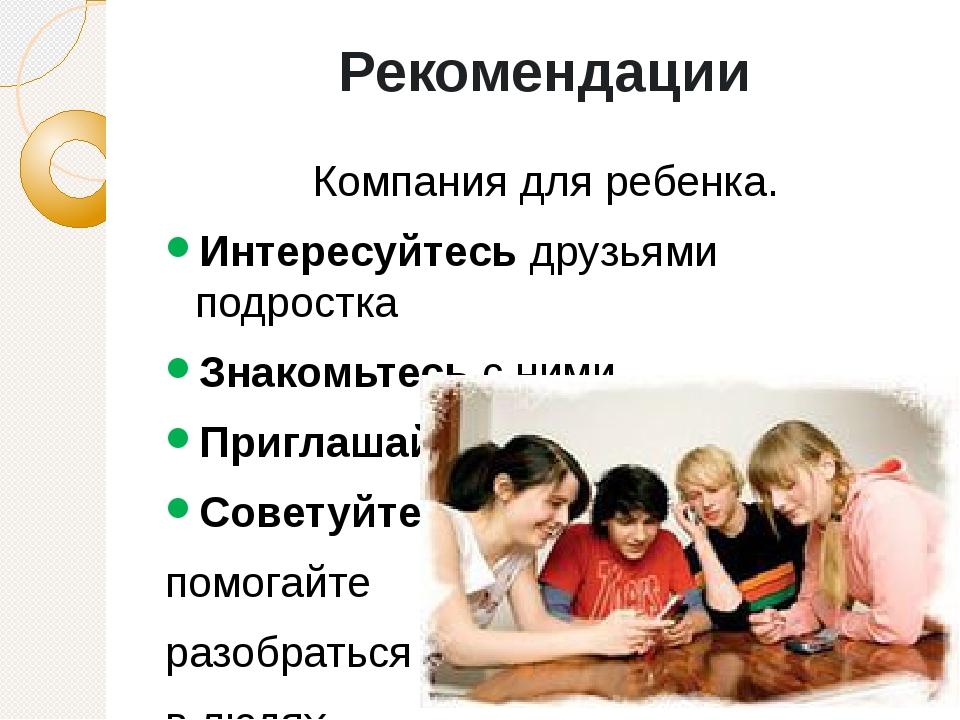 Рекомендации Компания для ребенка. Интересуйтесь друзьями подростка Знакомьте...
