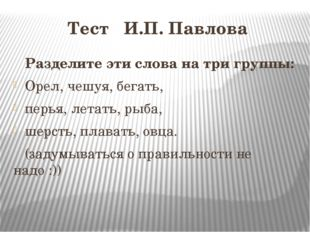 Тест И.П. Павлова Разделите эти слова на три группы: Орел, чешуя, бегать, пер