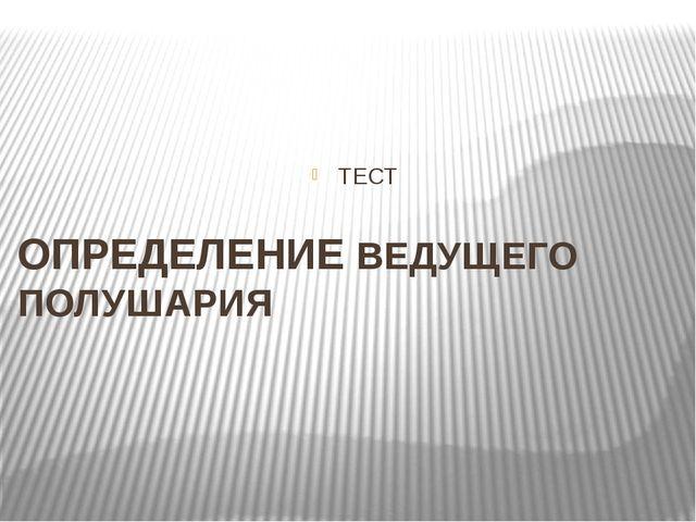 ТЕСТ ОПРЕДЕЛЕНИЕ ВЕДУЩЕГО ПОЛУШАРИЯ