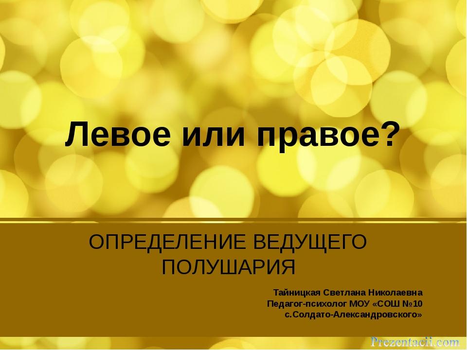 Левое или правое? Тайницкая Светлана Николаевна Педагог-психолог МОУ «СОШ №10...