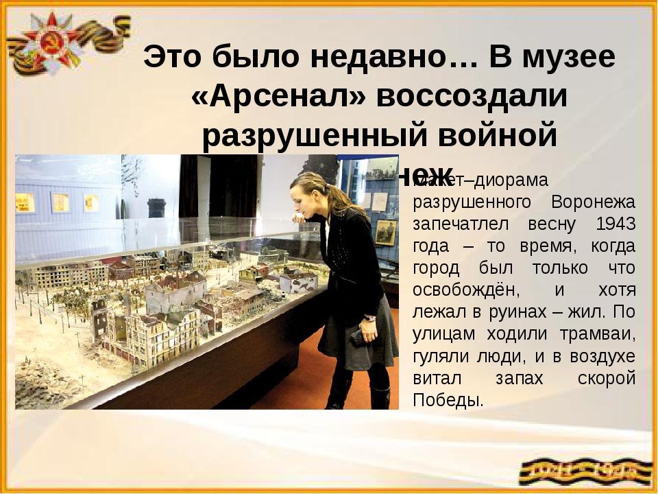 Это было недавно… В музее «Арсенал» воссоздали разрушенный войной Воронеж Мак...