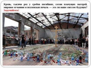 Кровь, тысячи роз у гробов погибших, сотни плачущих матерей, мировое отчаяние